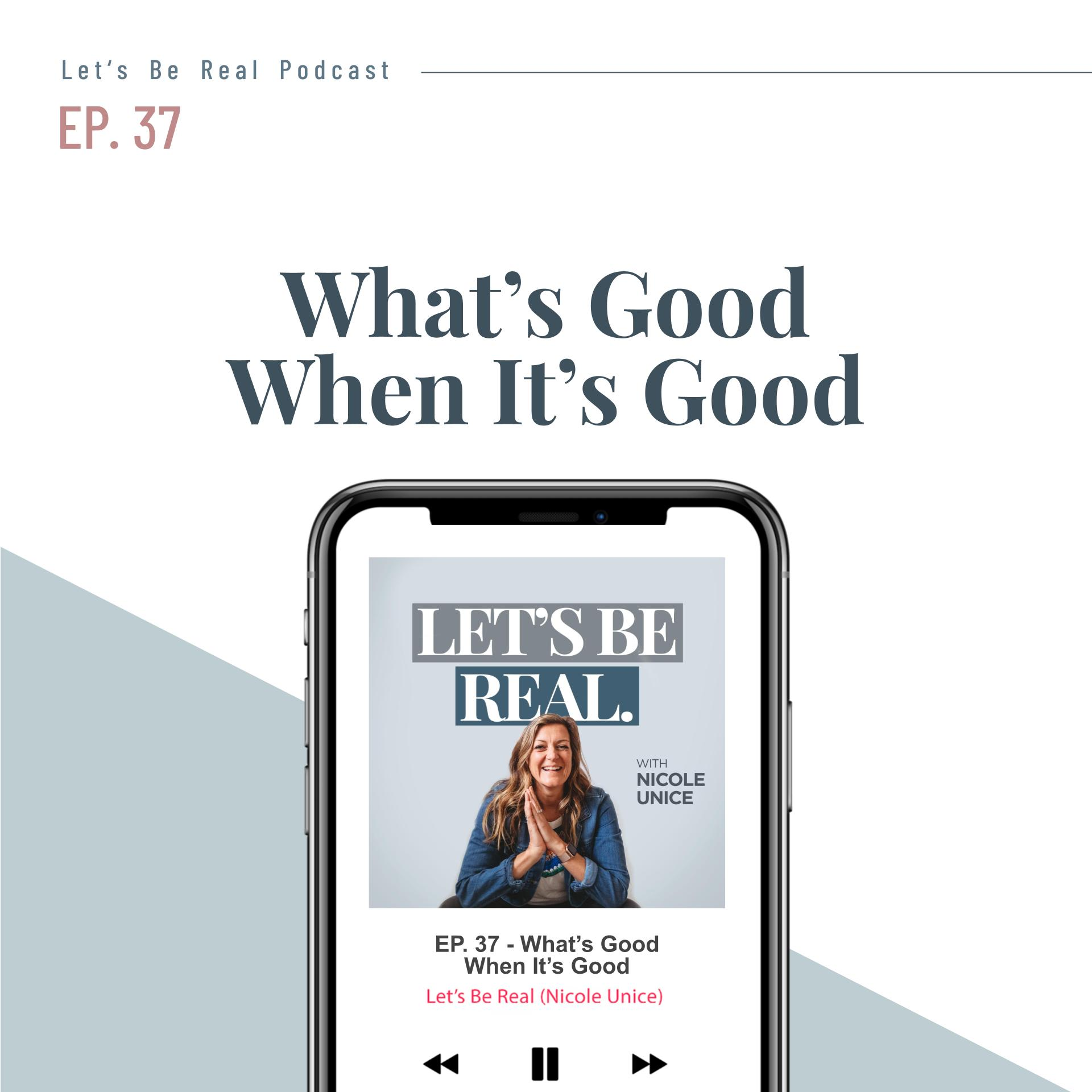 What's Good When It's Good | Let's Be Real Podcast, Ep. 37