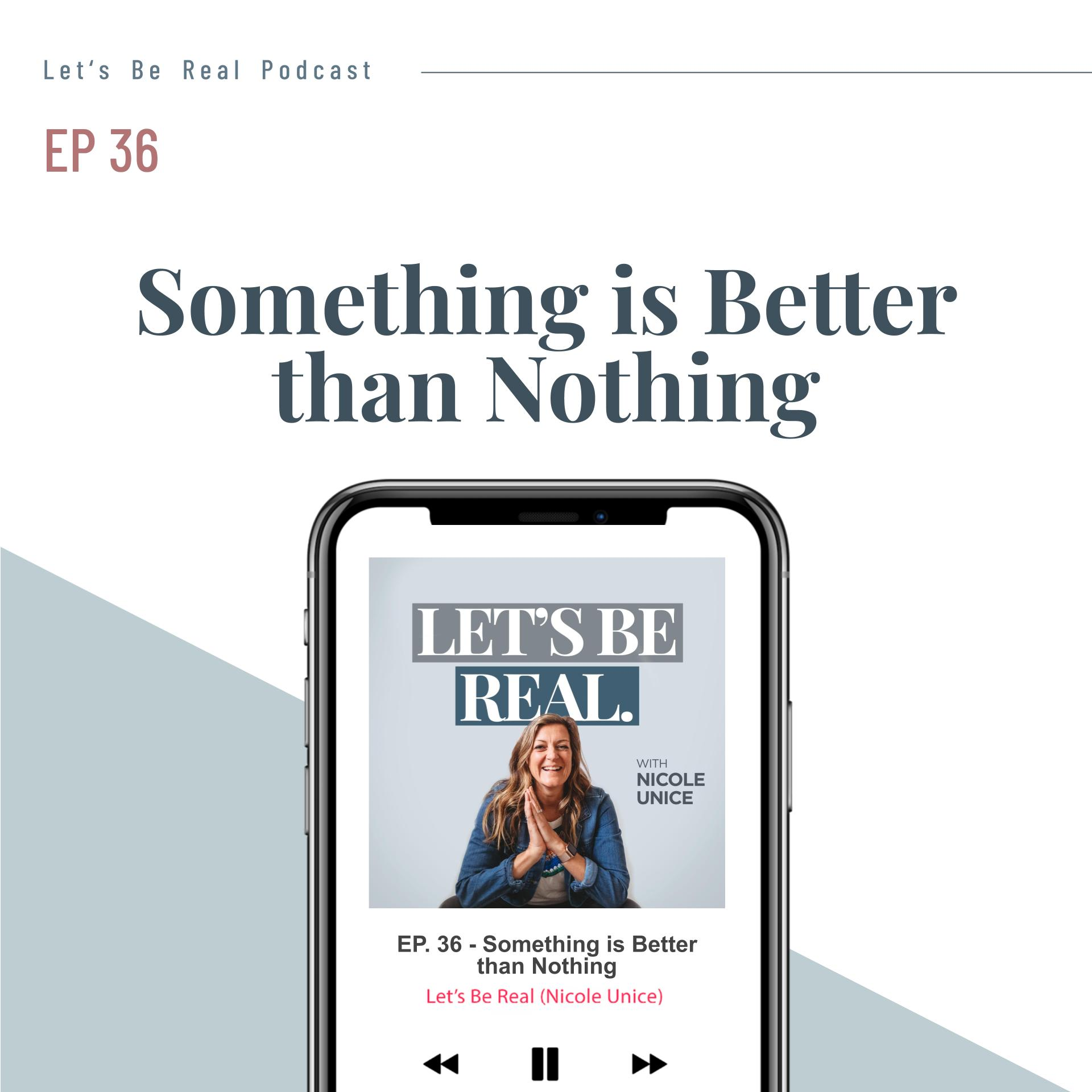 Something is Better Than Nothing | Let's Be Real Podcast, Ep. 36